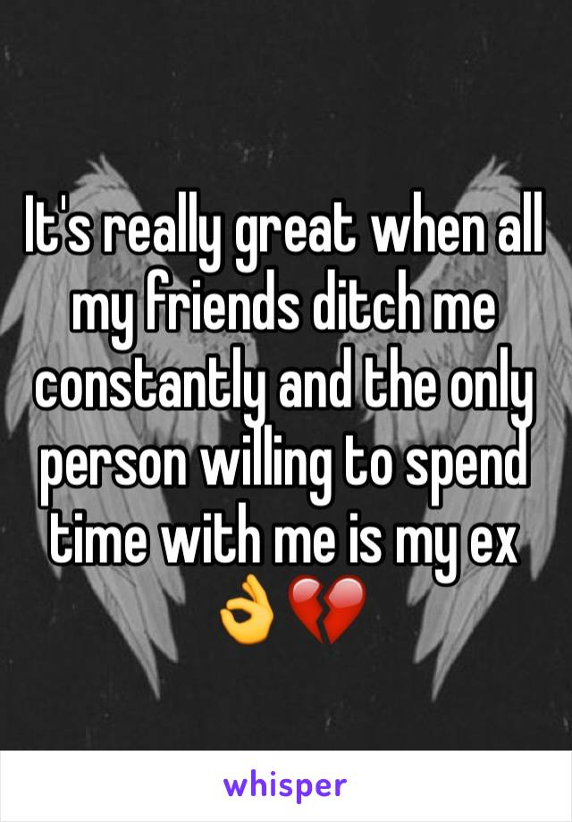 It's really great when all my friends ditch me constantly and the only person willing to spend time with me is my ex 👌💔