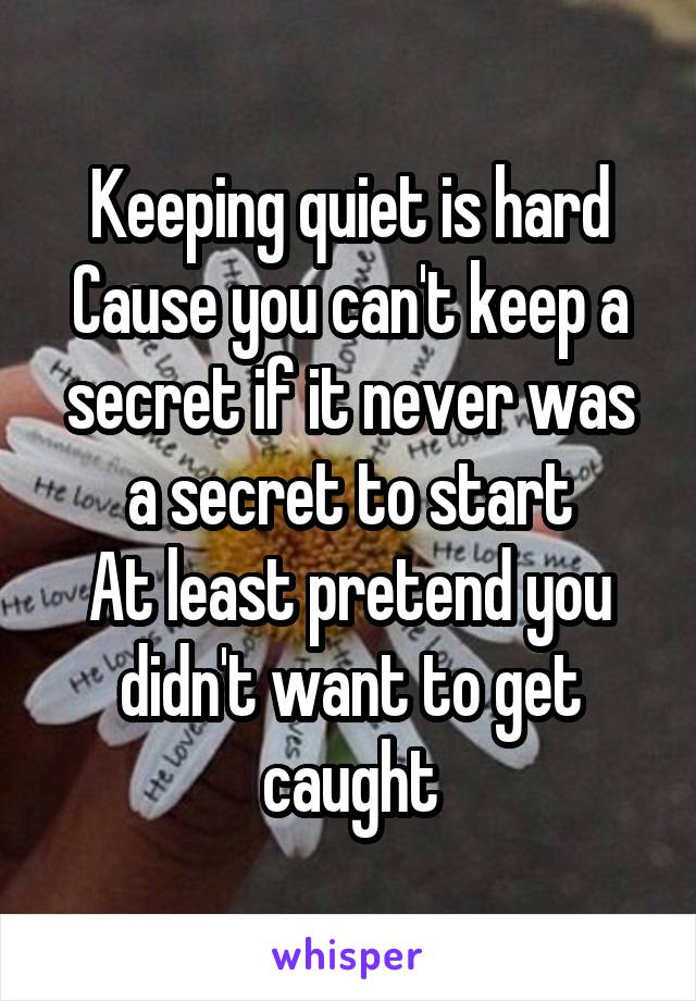 Keeping quiet is hard Cause you can't keep a secret if it never was a secret to start At least pretend you didn't want to get caught