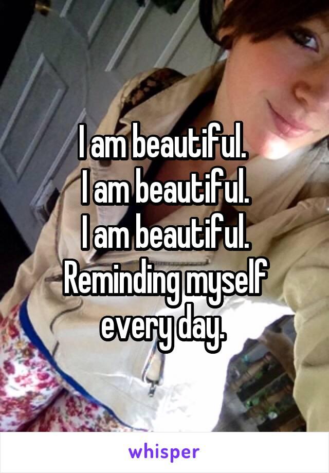 I am beautiful.  I am beautiful. I am beautiful. Reminding myself every day.