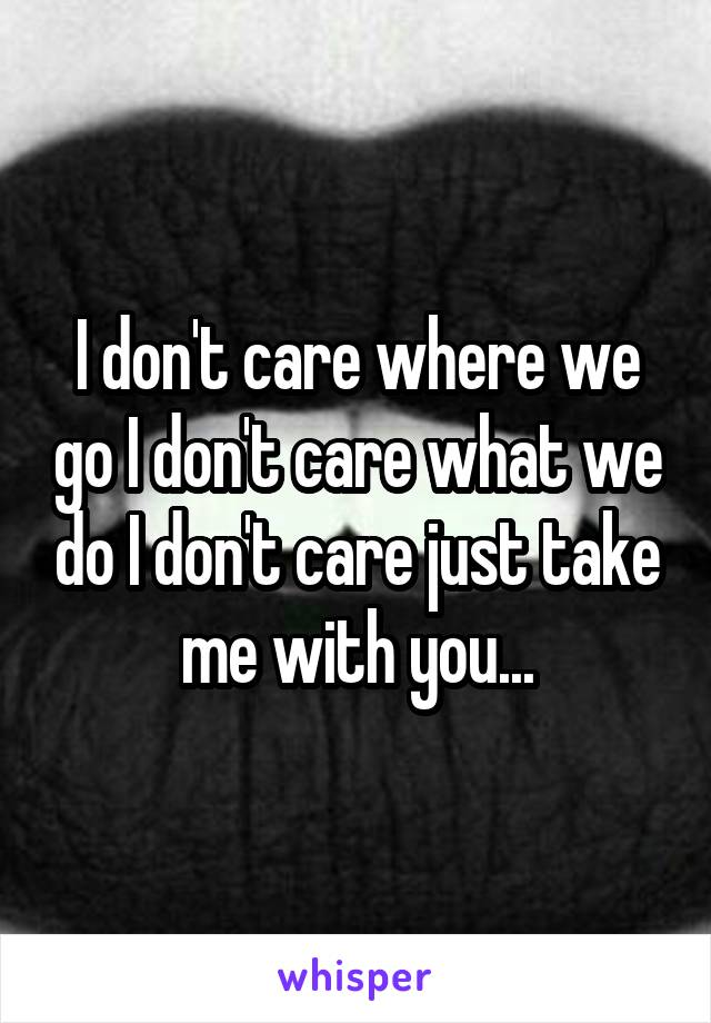 I don't care where we go I don't care what we do I don't care just take me with you...