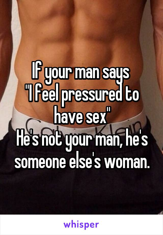 "If your man says  ""I feel pressured to have sex"" He's not your man, he's someone else's woman."