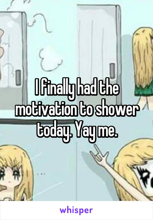 I finally had the motivation to shower today. Yay me.