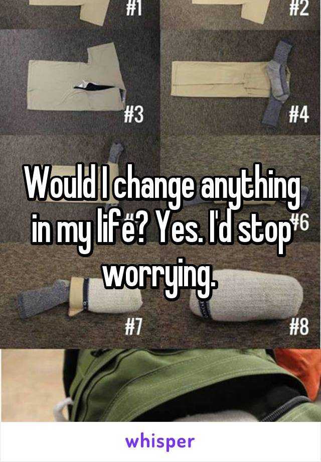 Would I change anything in my life? Yes. I'd stop worrying.