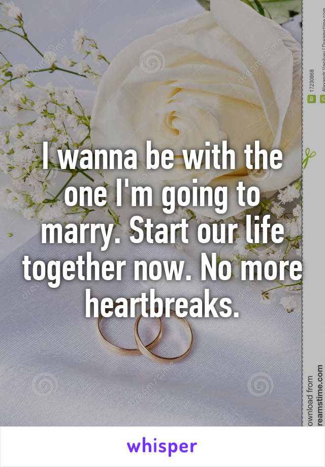 I wanna be with the one I'm going to marry. Start our life together now. No more heartbreaks.