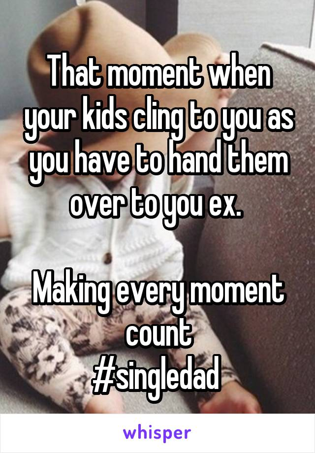 That moment when your kids cling to you as you have to hand them over to you ex.   Making every moment count #singledad