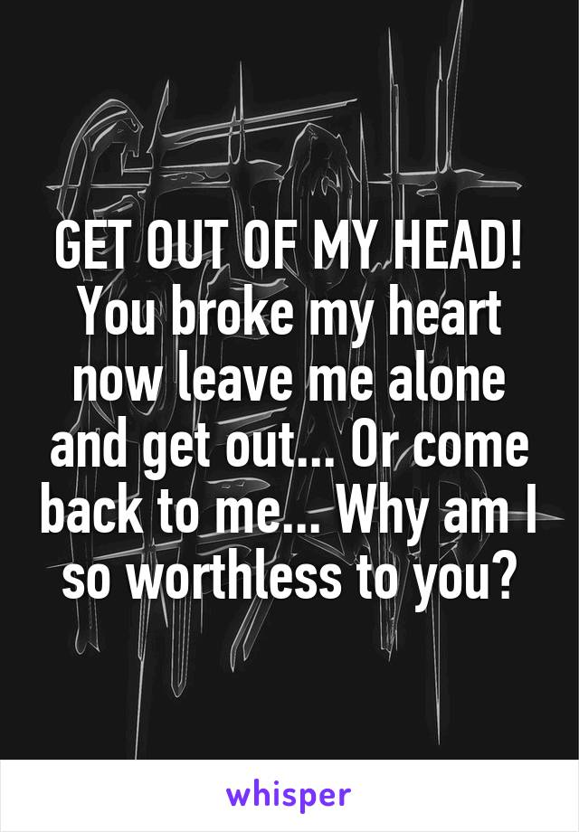 GET OUT OF MY HEAD! You broke my heart now leave me alone and get out... Or come back to me... Why am I so worthless to you?
