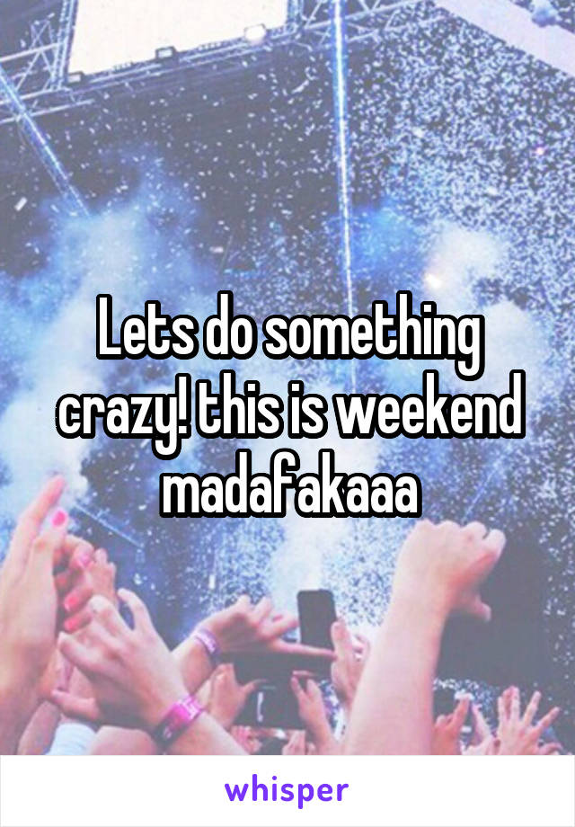 Lets do something crazy! this is weekend madafakaaa