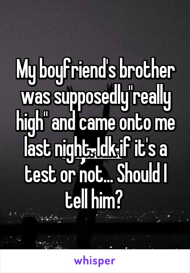 """My boyfriend's brother was supposedly""""really high"""" and came onto me last night. Idk if it's a test or not... Should I tell him?"""
