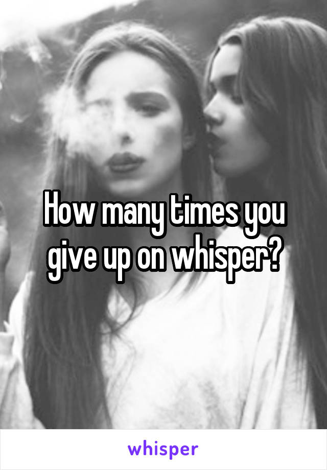 How many times you give up on whisper?