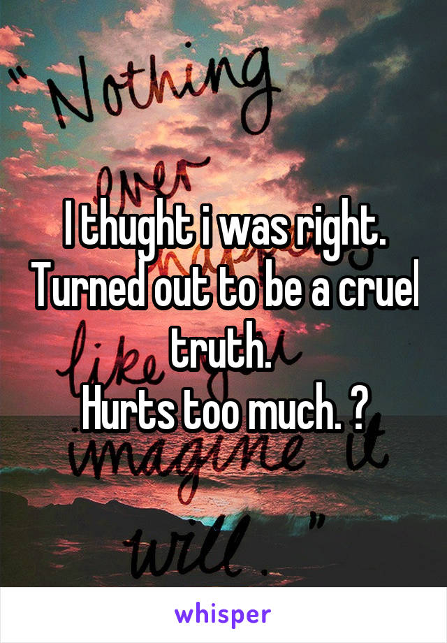 I thught i was right. Turned out to be a cruel truth.  Hurts too much. 😞