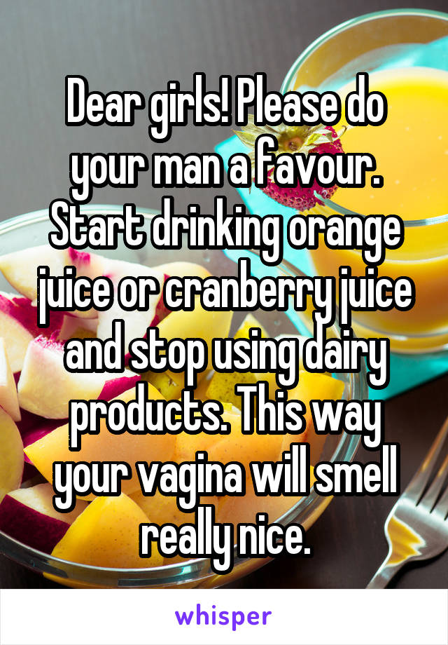 Dear girls! Please do your man a favour. Start drinking orange juice or cranberry juice and stop using dairy products. This way your vagina will smell really nice.