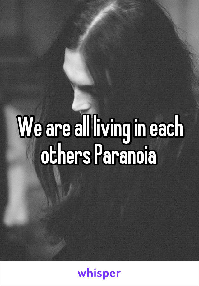 We are all living in each others Paranoia