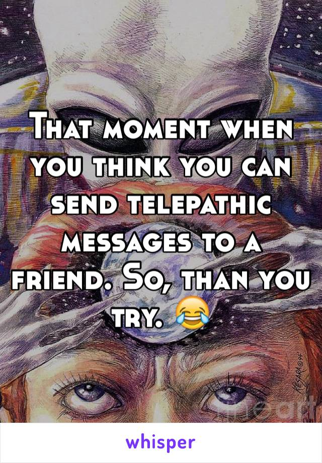 That moment when you think you can send telepathic messages to a friend. So, than you try. 😂