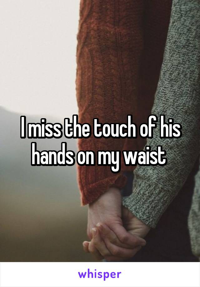 I miss the touch of his hands on my waist