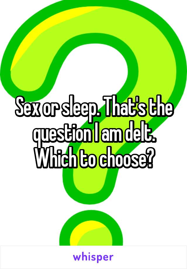 Sex or sleep. That's the question I am delt. Which to choose?