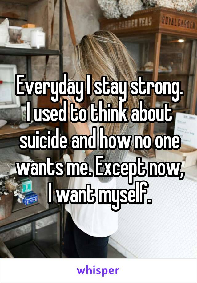 Everyday I stay strong. I used to think about suicide and how no one wants me. Except now, I want myself.