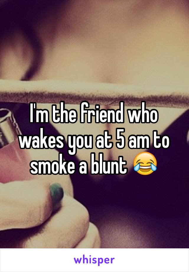 I'm the friend who wakes you at 5 am to smoke a blunt 😂