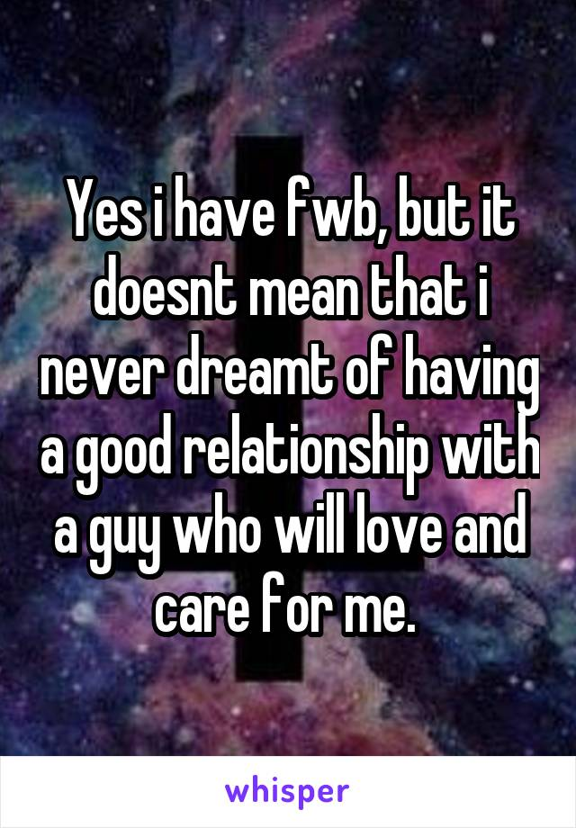 Yes i have fwb, but it doesnt mean that i never dreamt of having a good relationship with a guy who will love and care for me.
