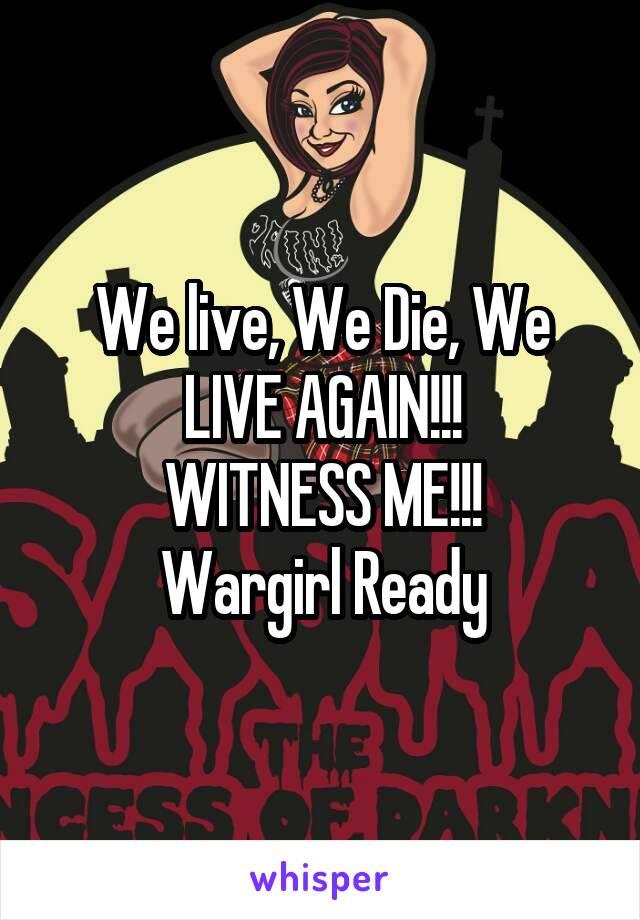 We live, We Die, We LIVE AGAIN!!! WITNESS ME!!! Wargirl Ready