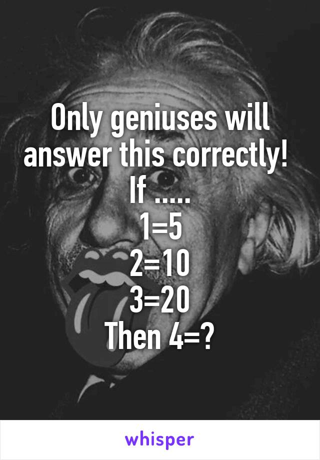 Only geniuses will answer this correctly!  If ..... 1=5 2=10 3=20 Then 4=?