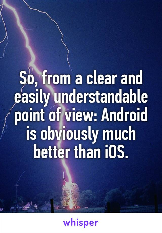 So, from a clear and easily understandable point of view: Android is obviously much better than iOS.