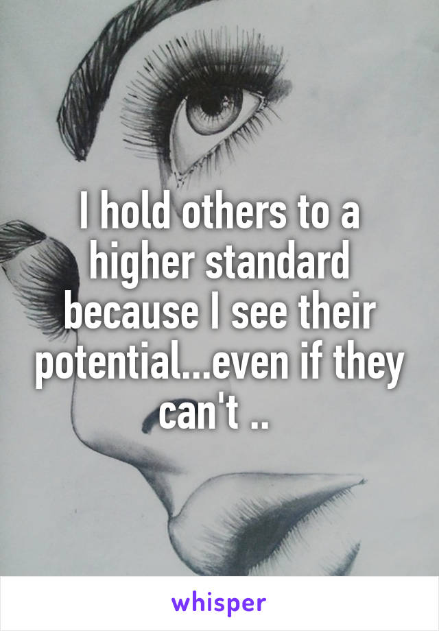 I hold others to a higher standard because I see their potential...even if they can't ..