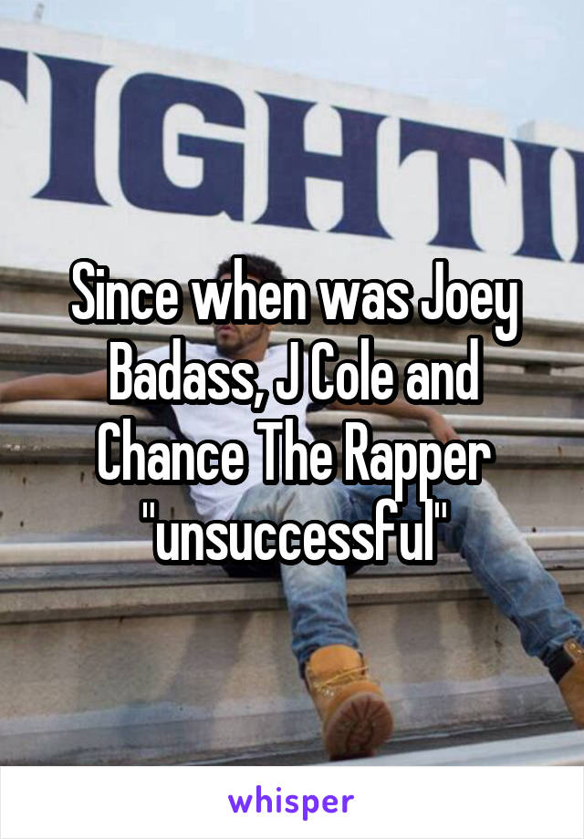 "Since when was Joey Badass, J Cole and Chance The Rapper ""unsuccessful"""