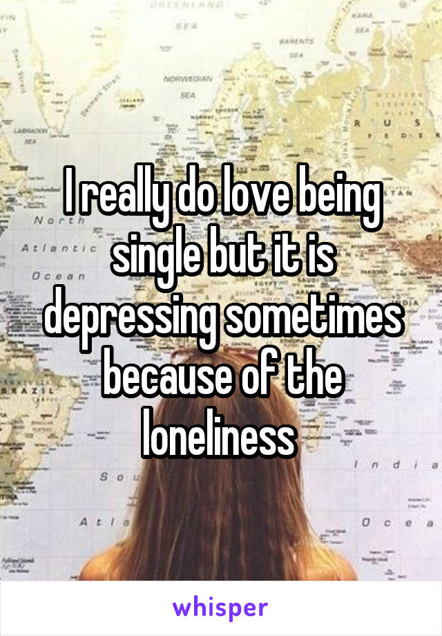 I really do love being single but it is depressing sometimes because of the loneliness