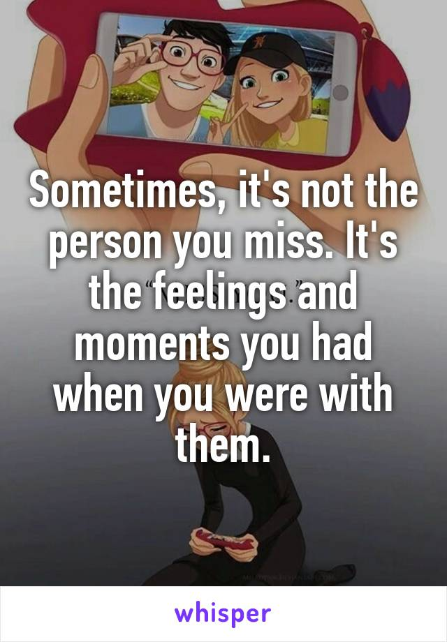 Sometimes, it's not the person you miss. It's the feelings and moments you had when you were with them.