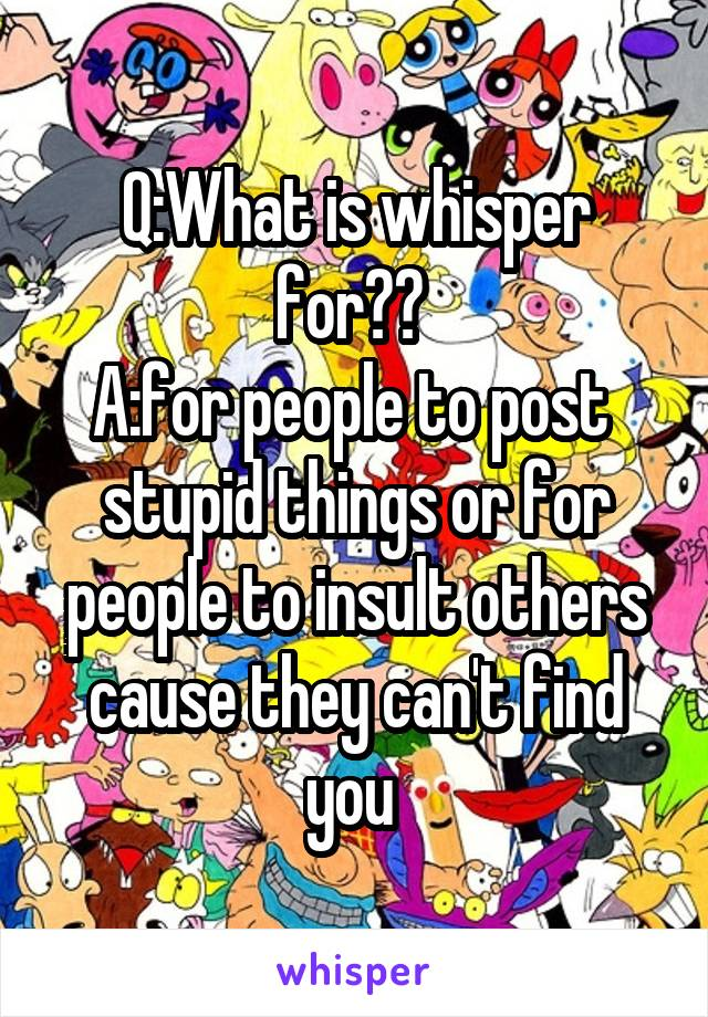 Q:What is whisper for??  A:for people to post  stupid things or for people to insult others cause they can't find you