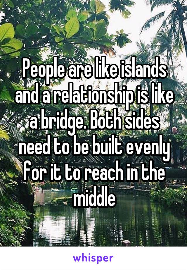People are like islands and a relationship is like a bridge. Both sides need to be built evenly for it to reach in the middle