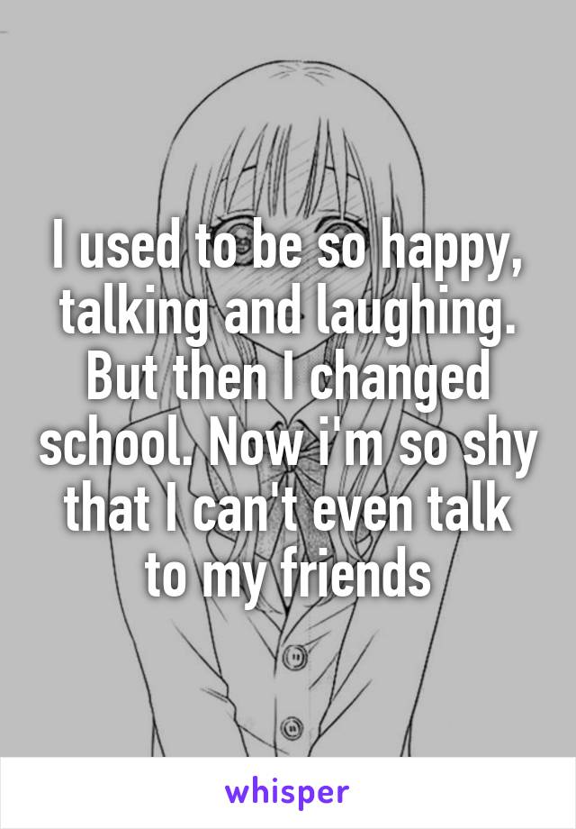 I used to be so happy, talking and laughing. But then I changed school. Now i'm so shy that I can't even talk to my friends