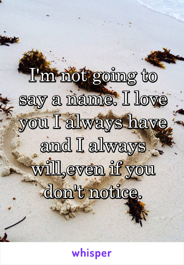 I'm not going to say a name. I love you I always have and I always will,even if you don't notice.