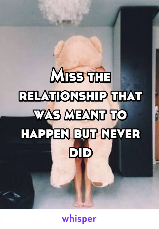 Miss the relationship that was meant to happen but never did
