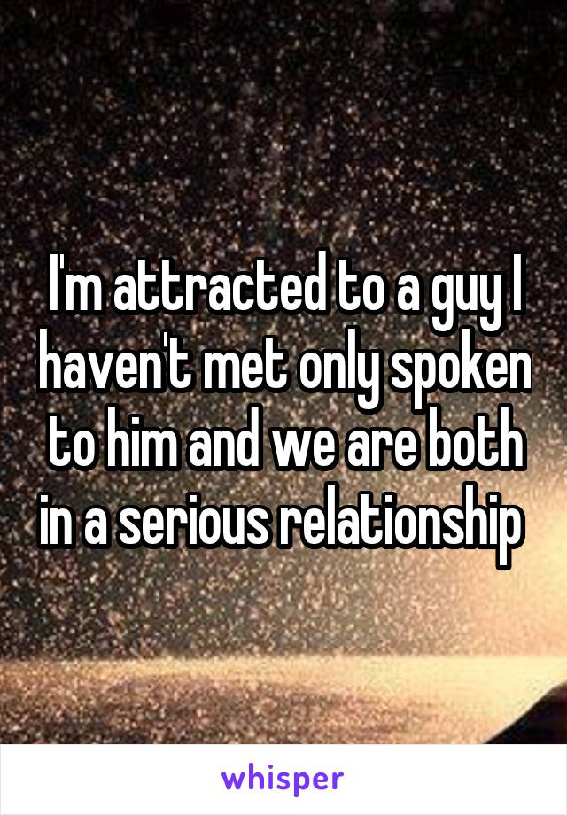 I'm attracted to a guy I haven't met only spoken to him and we are both in a serious relationship