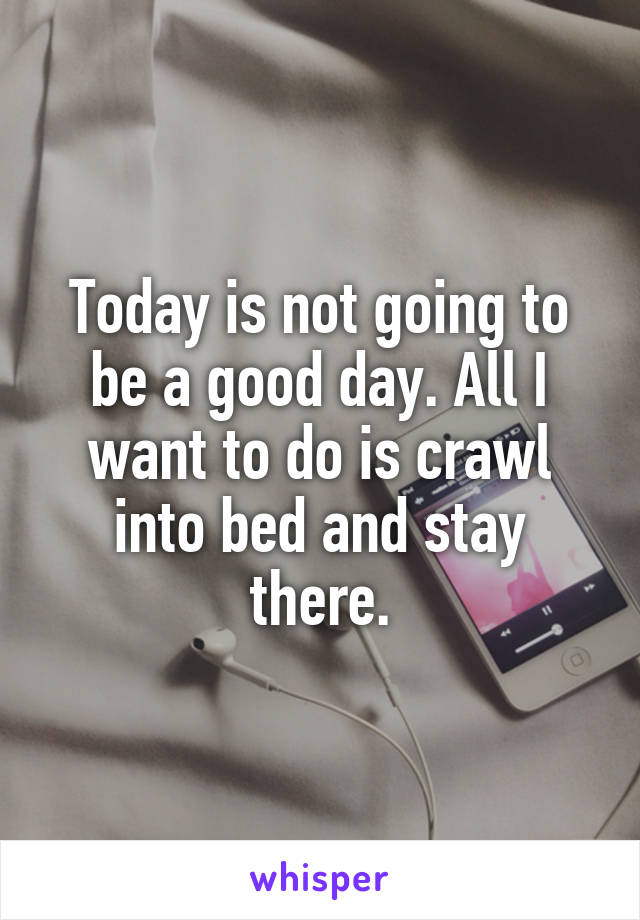 Today is not going to be a good day. All I want to do is crawl into bed and stay there.