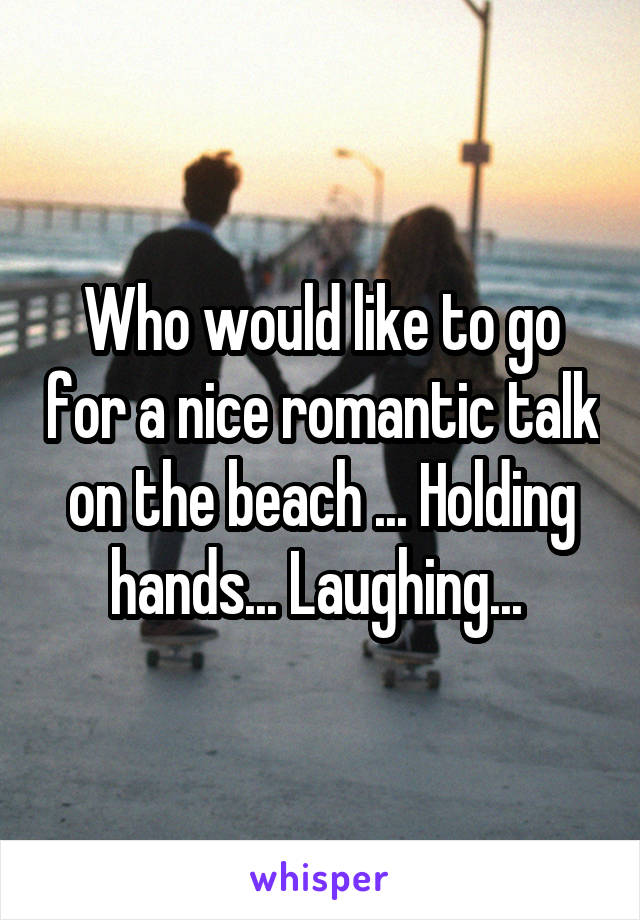 Who would like to go for a nice romantic talk on the beach ... Holding hands... Laughing...