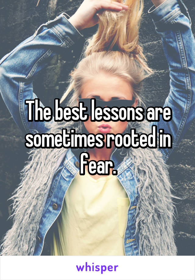 The best lessons are sometimes rooted in fear.