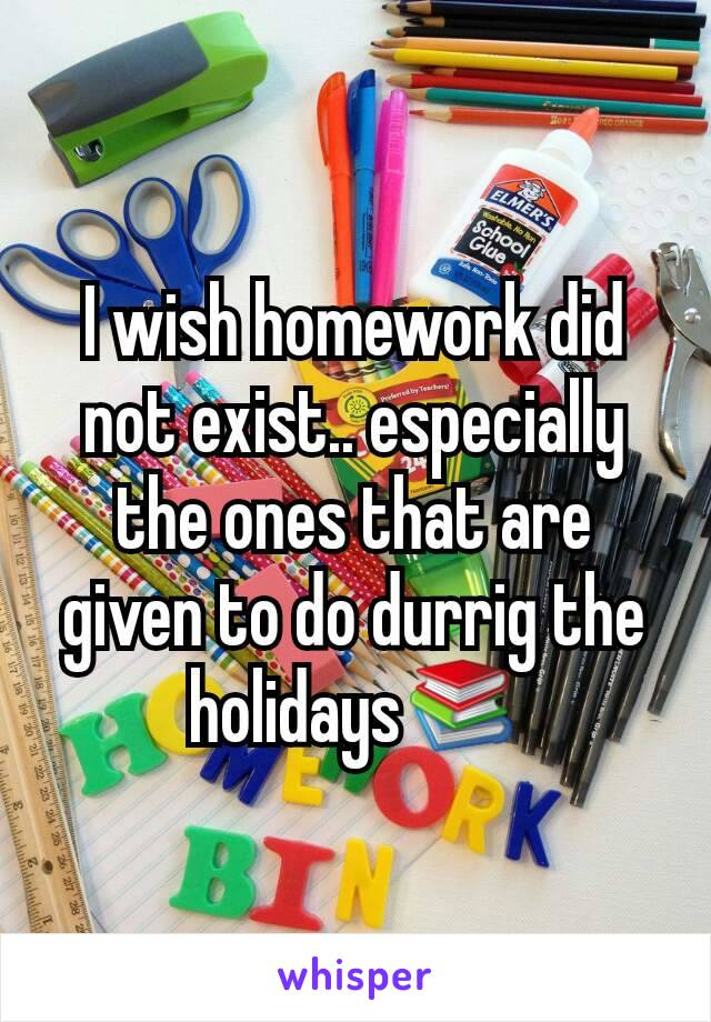 I wish homework did not exist.. especially the ones that are given to do durrig the holidays📚