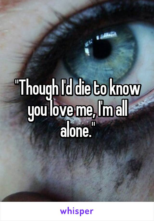 """Though I'd die to know you love me, I'm all alone."""