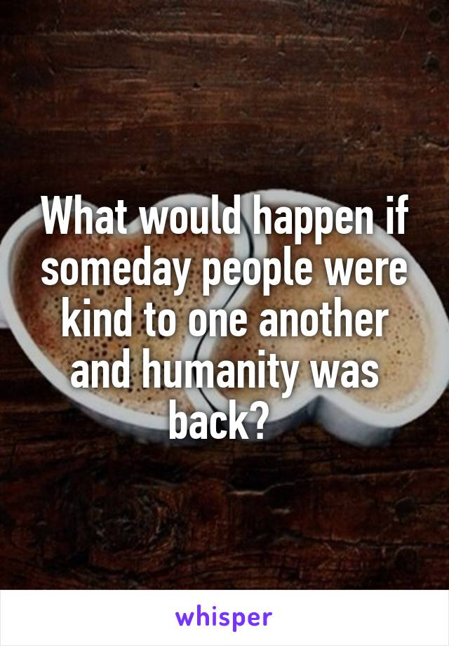 What would happen if someday people were kind to one another and humanity was back?