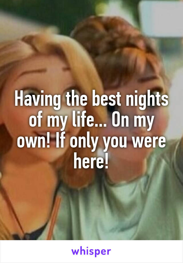 Having the best nights of my life... On my own! If only you were here!