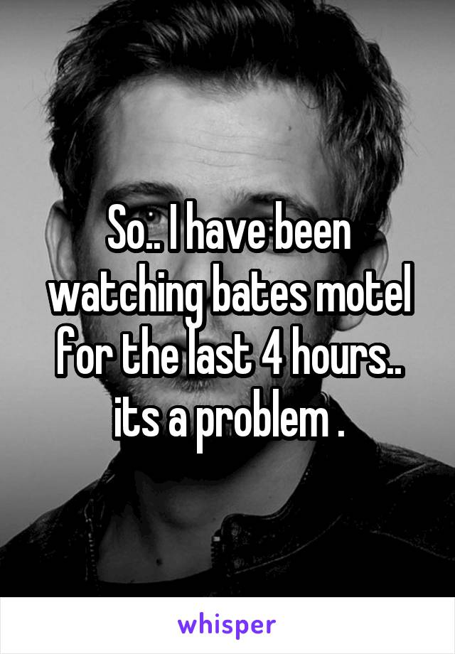 So.. I have been watching bates motel for the last 4 hours.. its a problem .