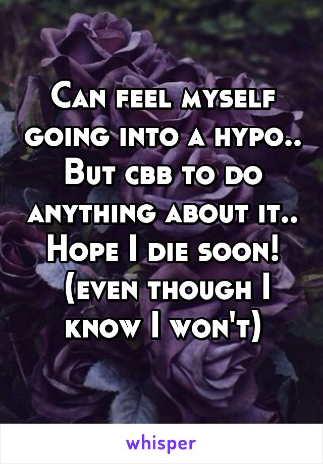 Can feel myself going into a hypo.. But cbb to do anything about it.. Hope I die soon!  (even though I know I won't)
