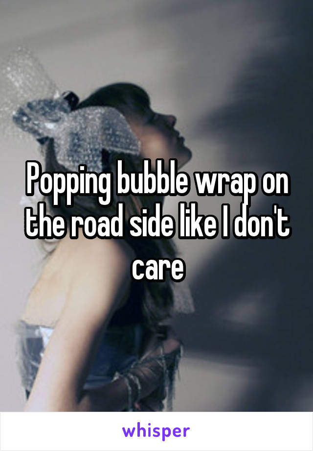 Popping bubble wrap on the road side like I don't care