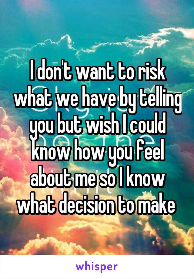 I don't want to risk what we have by telling you but wish I could know how you feel about me so I know what decision to make