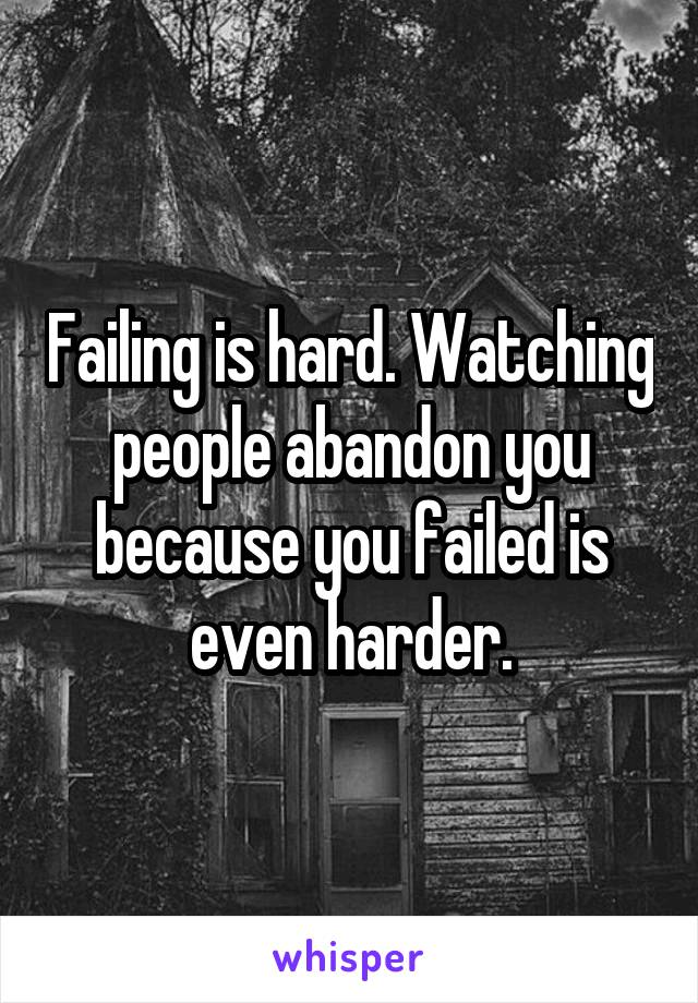 Failing is hard. Watching people abandon you because you failed is even harder.