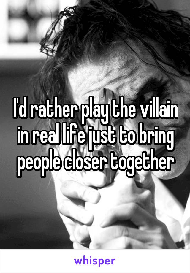 I'd rather play the villain in real life just to bring people closer together