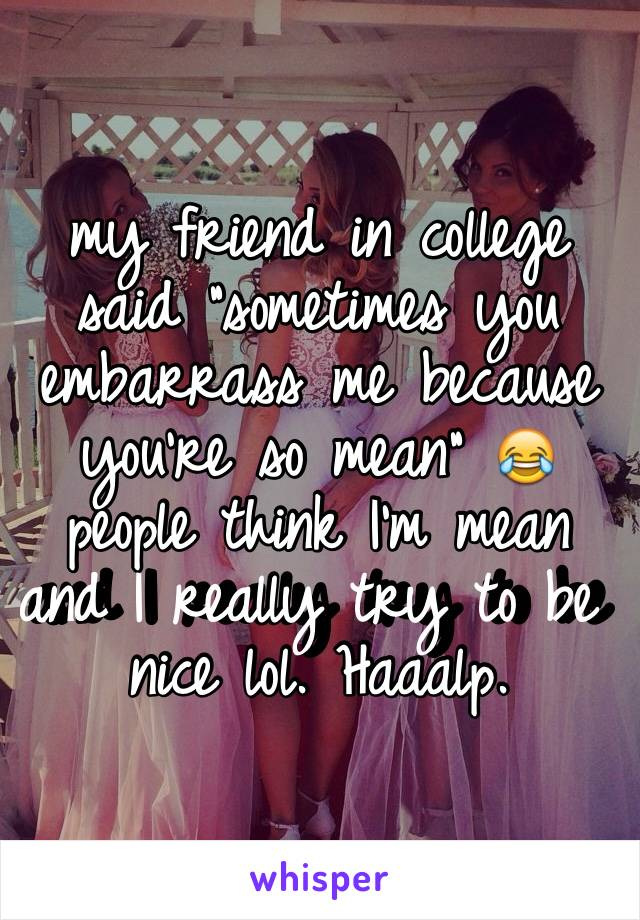 """my friend in college said """"sometimes you embarrass me because you're so mean"""" 😂 people think I'm mean and I really try to be nice lol. Haaalp."""