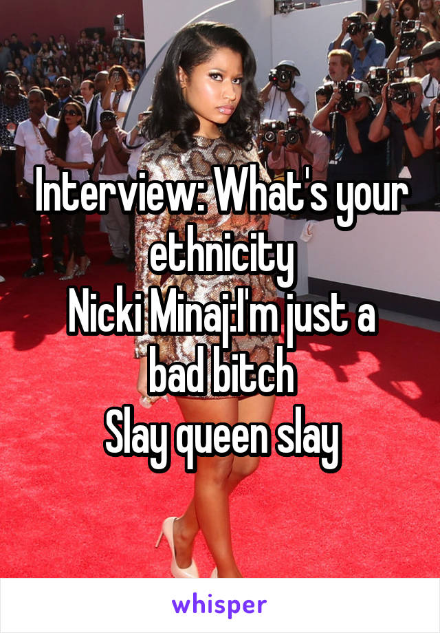 Interview: What's your ethnicity Nicki Minaj:I'm just a bad bitch Slay queen slay